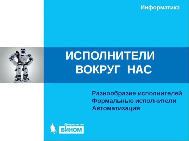 Разнообразие исполнителей Формальные исполнители Автоматизация ИСПОЛНИТЕЛИ ВО...