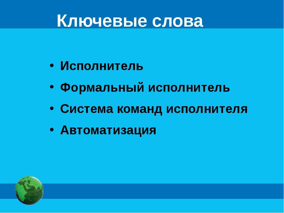 Ключевые слова Исполнитель Формальный исполнитель Система команд исполнителя...