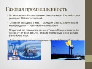 Газовая промышленность По запасам газа Россия занимает I место в мире. В наше