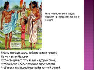 Миф гласит, что огонь людям подарил Прометей, похитив его с Олимпа. Людям я