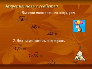 Закрепим новые свойства 1. Вынести множитель из-под корня 2. Внести множитель