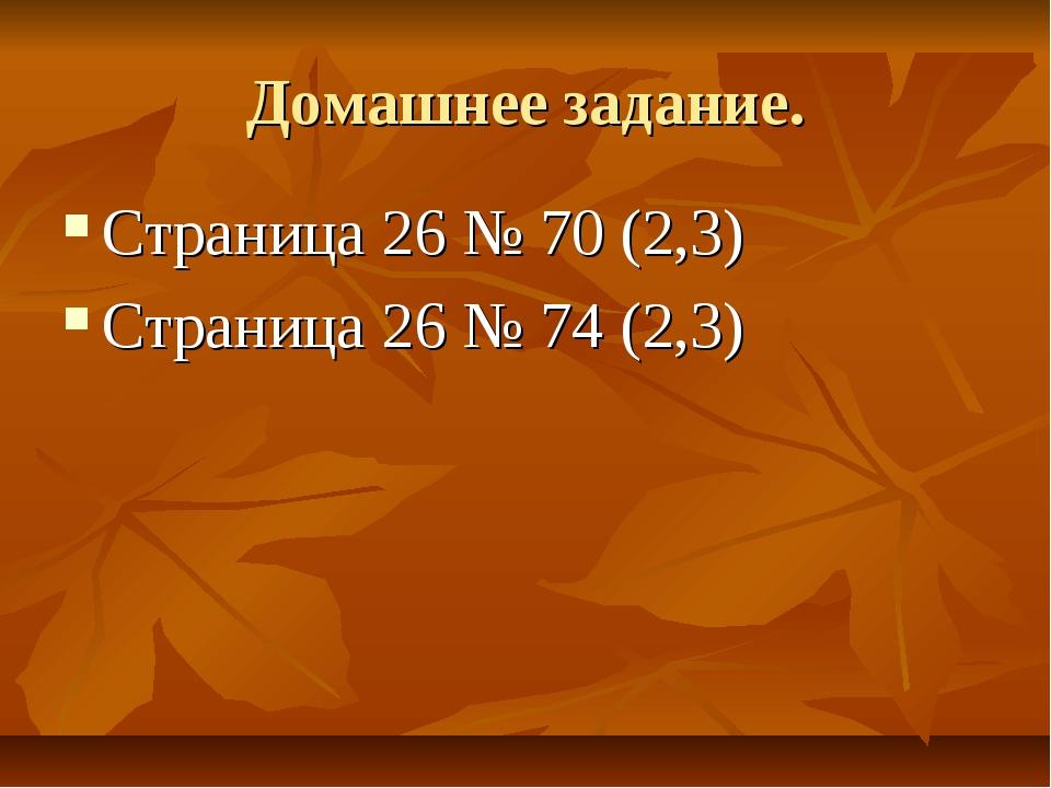 Домашнее задание. Страница 26 № 70 (2,3) Страница 26 № 74 (2,3)