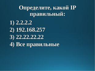 Определите, какой IP правильный: 1) 2.2.2.2 2) 192.168.257 3) 22.22.22.22 4)