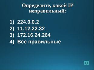 Определите, какой IP неправильный: 224.0.0.2 11.12.22.32 172.16.24.264 Все пр