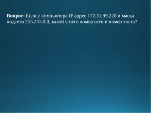 Вопрос: Если у компьютера IP адрес 172.31.99.220 и маска подсети 255.255.0.0,