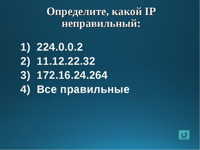 Определите, какой IP неправильный: 224.0.0.2 11.12.22.32 172.16.24.264 Все пр...