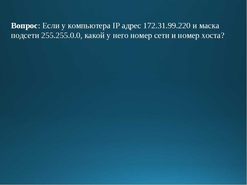 Вопрос: Если у компьютера IP адрес 172.31.99.220 и маска подсети 255.255.0.0,...