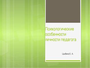 Психологические особенности личности педагога Цыбина Е. А.