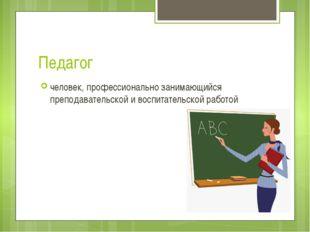 Педагог человек, профессионально занимающийся преподавательской и воспитатель