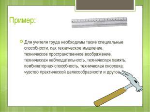 Пример: Для учителя труда необходимы такие специальные способности, как техни