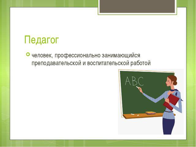 Педагог человек, профессионально занимающийся преподавательской и воспитатель...
