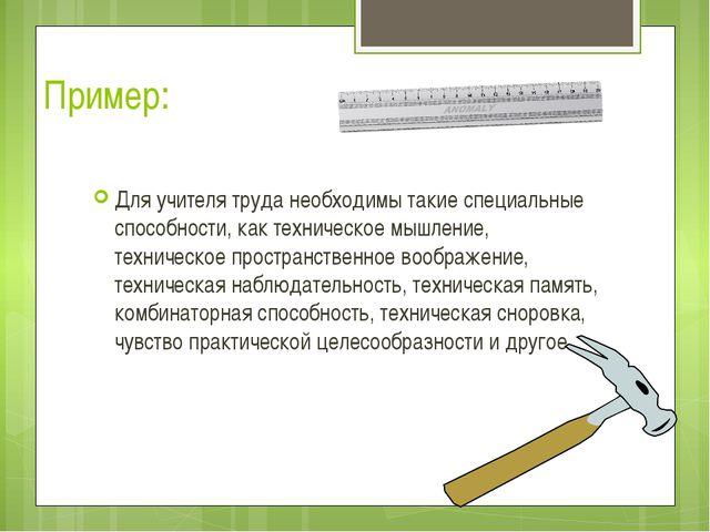 Пример: Для учителя труда необходимы такие специальные способности, как техни...
