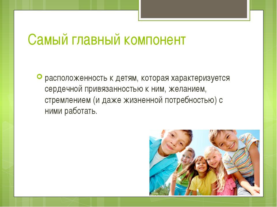 Самый главный компонент расположенность к детям, которая характеризуется серд...
