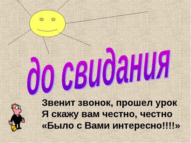 Звенит звонок, прошел урок Я скажу вам честно, честно «Было с Вами интересно!...