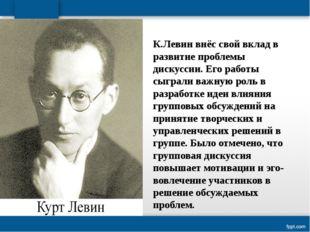 К.Левин внёс свой вклад в развитие проблемы дискуссии. Его работы сыграли важ