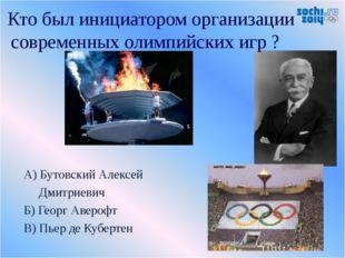А) Бутовский Алексей Дмитриевич Б) Георг Аверофт В) Пьер де Кубертен Кто был