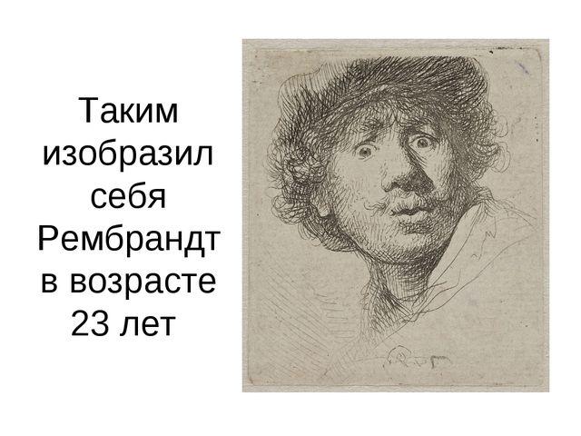 Таким изобразил себя Рембрандт в возрасте 23 лет