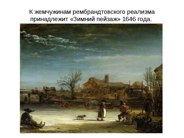 К жемчужинам рембрандтовского реализма принадлежит «Зимний пейзаж» 1646 года.