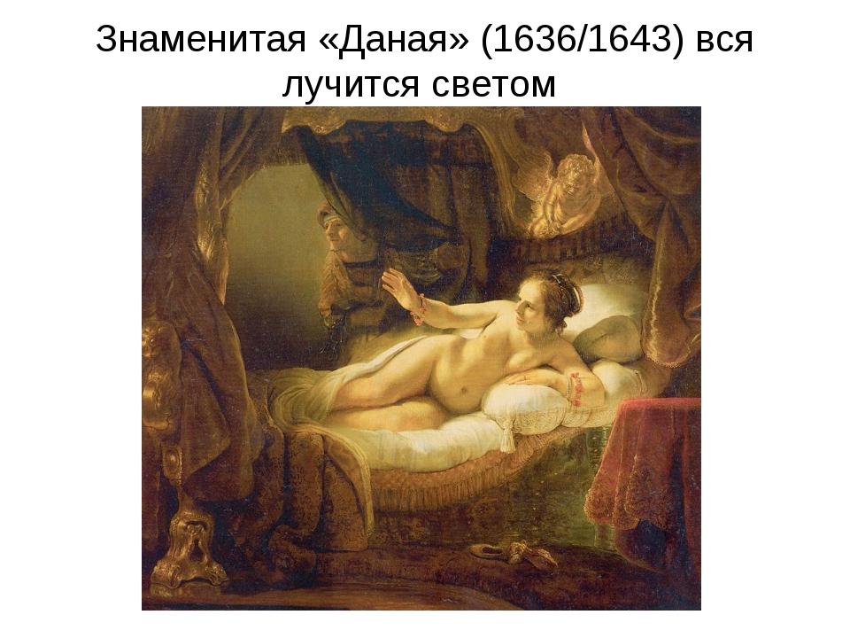 Знаменитая «Даная» (1636/1643) вся лучится светом