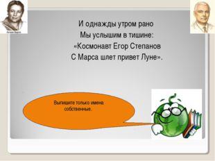 И однажды утром рано Мы услышим в тишине: «Космонавт Егор Степанов С Марса шл