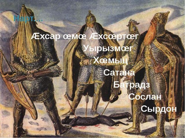 Нарт.... Æхсар œмœ Æхсœртœг Уырызмœг Хœмыц Сатана Батрадз Сослан Сырдон