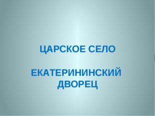ЦАРСКОЕ СЕЛО ЕКАТЕРИНИНСКИЙ ДВОРЕЦ