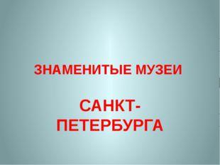 ЗНАМЕНИТЫЕ МУЗЕИ САНКТ- ПЕТЕРБУРГА