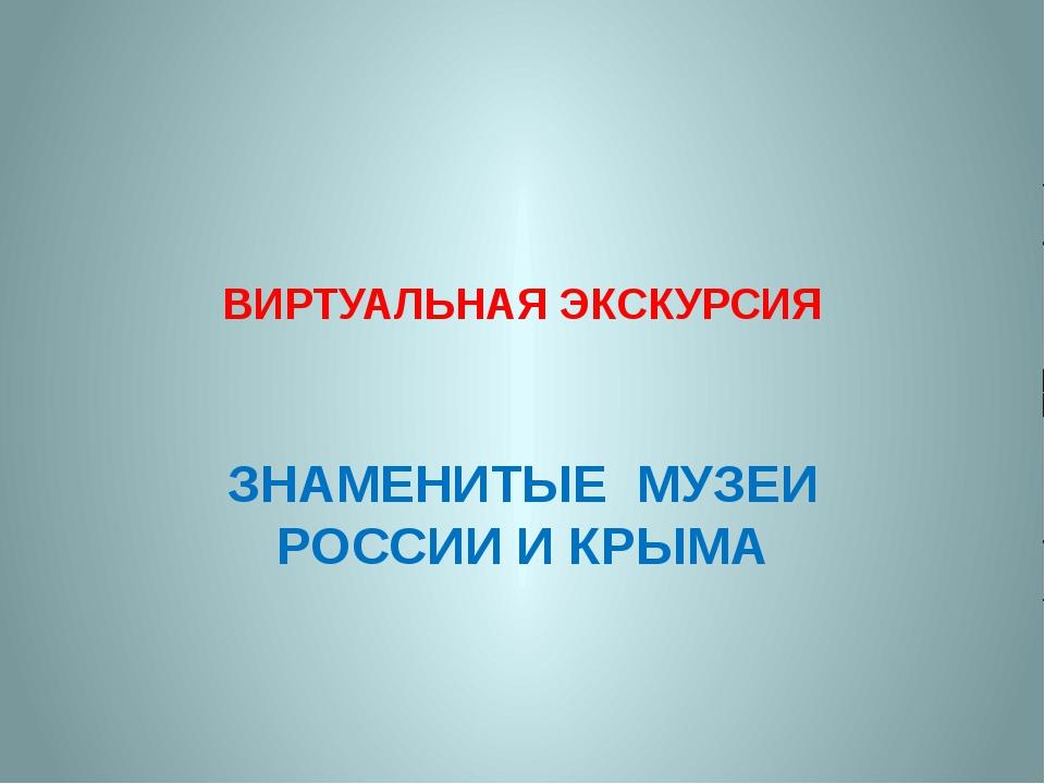 ВИРТУАЛЬНАЯ ЭКСКУРСИЯ ЗНАМЕНИТЫЕ МУЗЕИ РОССИИ И КРЫМА