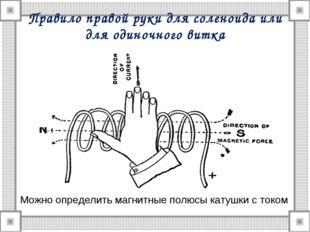 Правило правой руки для соленоида или для одиночного витка Можно определить м