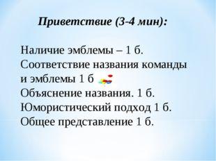 Приветствие (3-4 мин): Наличие эмблемы – 1 б. Соответствие названия команды и