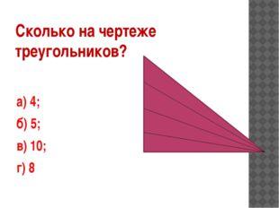Сколько на чертеже треугольников? а) 4; б) 5; в) 10; г) 8
