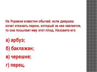 На Украине известен обычай: если девушка хочет отказать парню, который за нее