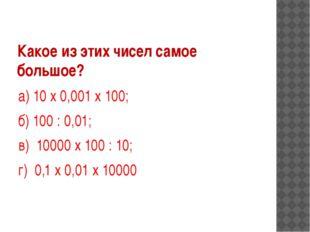 Какое из этих чисел самое большое? а) 10 х 0,001 х 100; б) 100 : 0,01; в) 100
