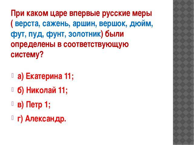 При каком царе впервые русские меры ( верста, сажень, аршин, вершок, дюйм, фу...