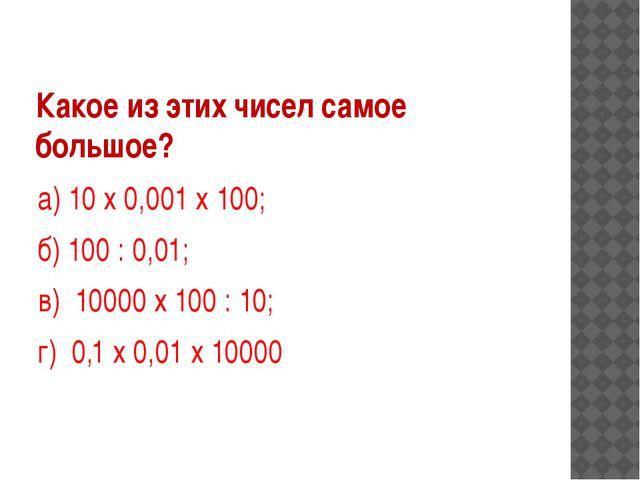 Какое из этих чисел самое большое? а) 10 х 0,001 х 100; б) 100 : 0,01; в) 100...