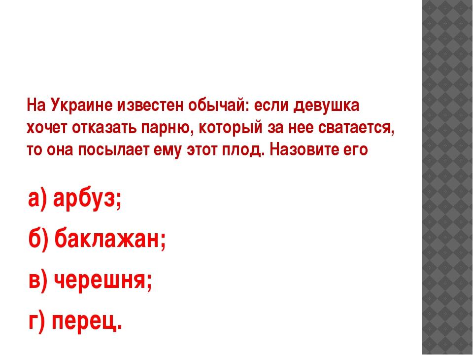 На Украине известен обычай: если девушка хочет отказать парню, который за нее...