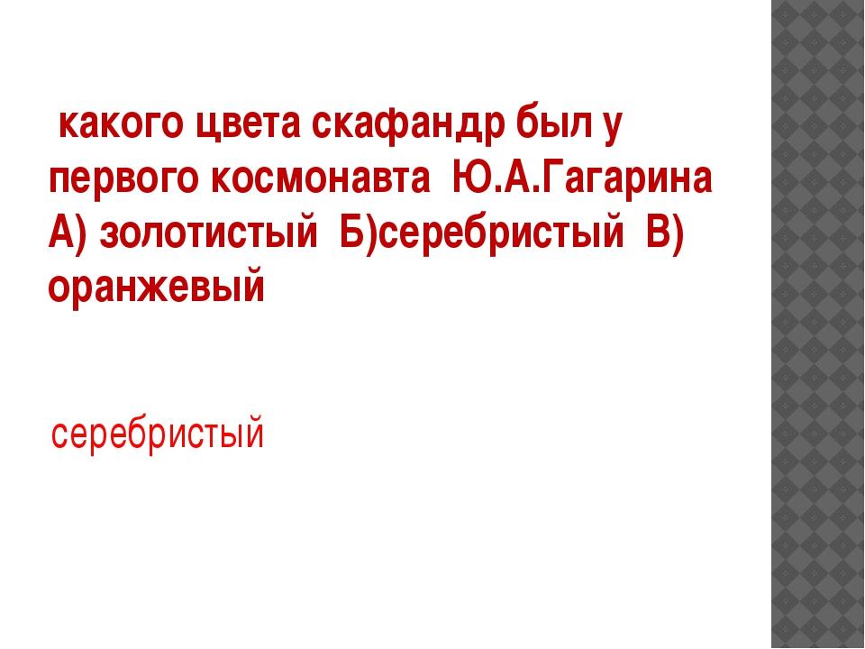 какого цвета скафандр был у первого космонавта Ю.А.Гагарина А) золотистый Б)...