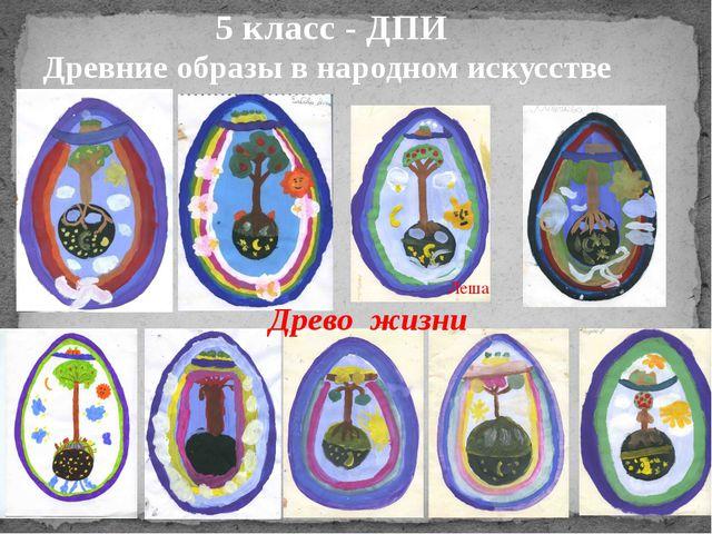 5 класс - ДПИ Древние образы в народном искусстве Древо жизни Леша