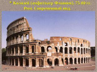 * Колизей (амфитеатр Флавиев). 75-80 гг. Рим. Современный вид.
