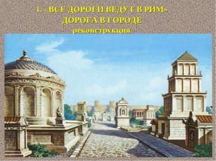1. «ВСЕ ДОРОГИ ВЕДУТ В РИМ» ДОРОГА В ГОРОДЕ реконструкция