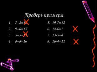 Проверь примеры 7+8=165. 19-7=12 9+6=156. 14-6=7 5+5=117. 13-5=8 8+8