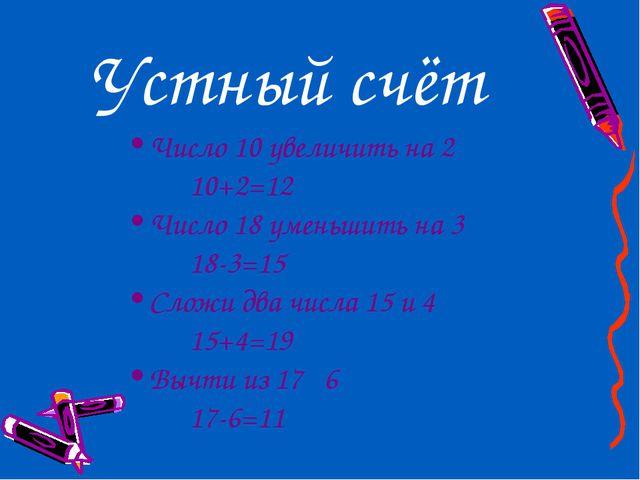 Устный счёт Число 10 увеличить на 2 10+2=12 Число 18 уменьшить на 3 18-3=...