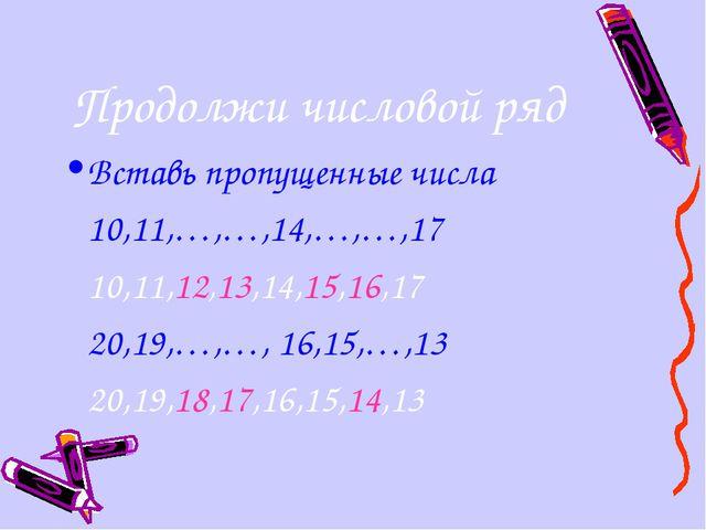 Продолжи числовой ряд Вставь пропущенные числа 10,11,…,…,14,…,…,17 10,11,12...