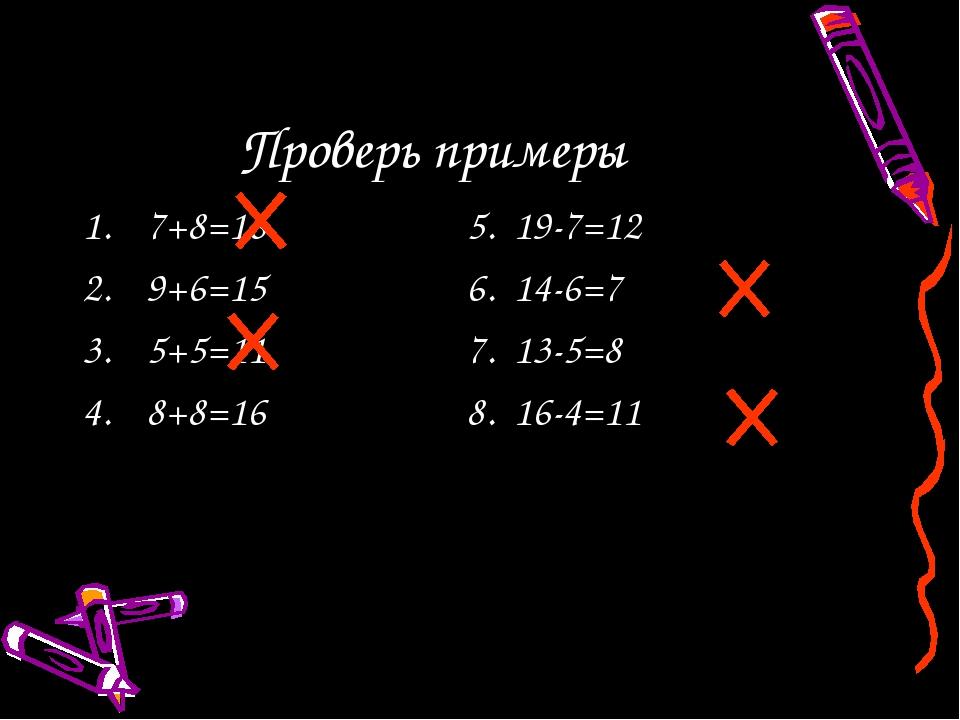 Проверь примеры 7+8=165. 19-7=12 9+6=156. 14-6=7 5+5=117. 13-5=8 8+8...