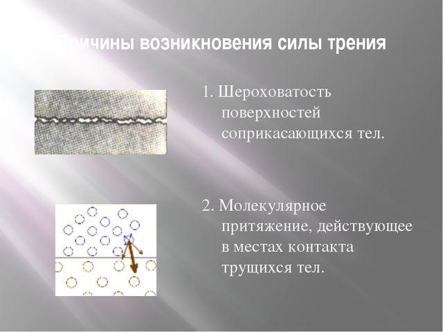 Причины возникновения силы трения 1. Шероховатость поверхностей соприкасающих...