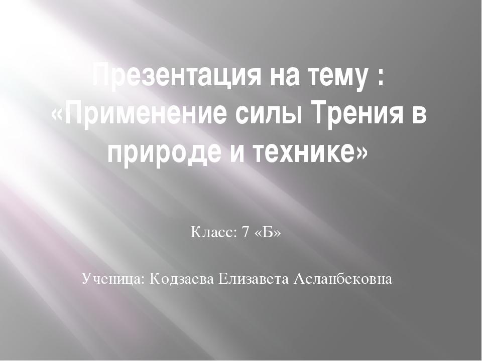 Презентация на тему : «Применение силы Трения в природе и технике» Класс: 7 «...