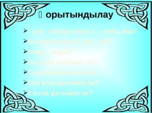 Қорытындылау Қазақ тілінде неше сөз табы бар? Біз онын неше түрін өттік? Олар