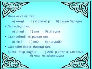 Дара етістікті тап. а) келді ә) көріп жүр б) ұшып барады Зат есімді тап. а) с