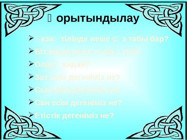 Қорытындылау Қазақ тілінде неше сөз табы бар? Біз онын неше түрін өттік? Олар...