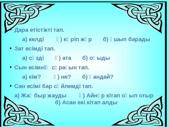 Дара етістікті тап. а) келді ә) көріп жүр б) ұшып барады Зат есімді тап. а) с...